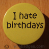 I Hate Birthdays 38mm Button Badge