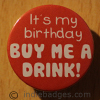 Its My Birthday Buy Me A Drink 38mm Button Badge